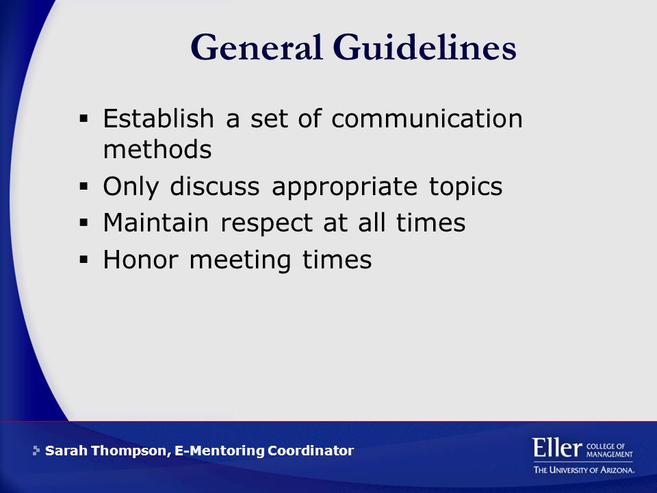 Sarah Thompson, E-Mentoring Coordinator General Guidelines  Establish a set of communication methods  Only discuss appropriate topics  Maintain respect at all times  Honor meeting times