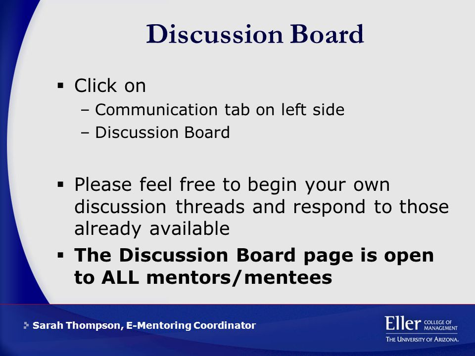 Sarah Thompson, E-Mentoring Coordinator Discussion Board  Click on –Communication tab on left side –Discussion Board  Please feel free to begin your own discussion threads and respond to those already available  The Discussion Board page is open to ALL mentors/mentees