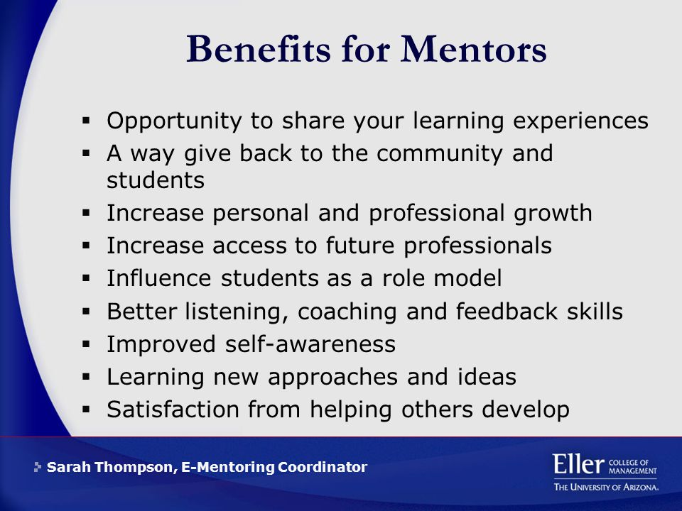 Sarah Thompson, E-Mentoring Coordinator Benefits for Mentors  Opportunity to share your learning experiences  A way give back to the community and students  Increase personal and professional growth  Increase access to future professionals  Influence students as a role model  Better listening, coaching and feedback skills  Improved self-awareness  Learning new approaches and ideas  Satisfaction from helping others develop