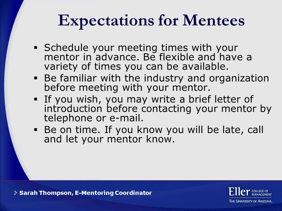 Sarah Thompson, E-Mentoring Coordinator Expectations for Mentees  Schedule your meeting times with your mentor in advance.