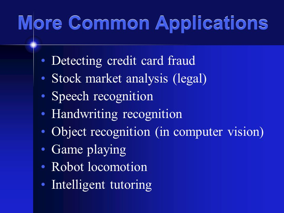 More Common Applications Detecting credit card fraud Stock market analysis (legal) Speech recognition Handwriting recognition Object recognition (in computer vision) Game playing Robot locomotion Intelligent tutoring