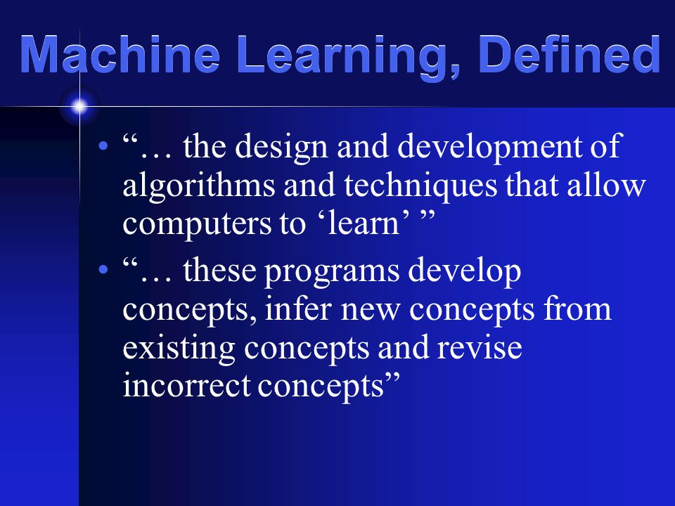 Machine Learning, Defined … the design and development of algorithms and techniques that allow computers to 'learn' … these programs develop concepts, infer new concepts from existing concepts and revise incorrect concepts