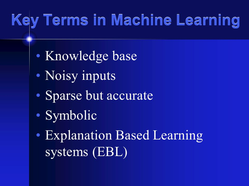 Key Terms in Machine Learning Knowledge base Noisy inputs Sparse but accurate Symbolic Explanation Based Learning systems (EBL)