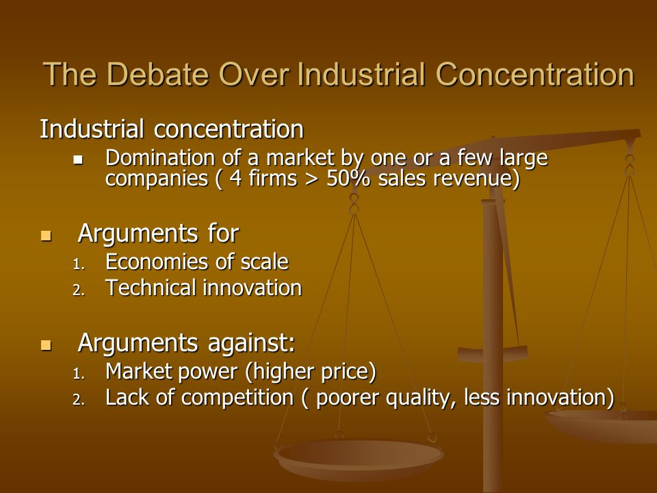 The Debate Over Industrial Concentration Industrial concentration Domination of a market by one or a few large companies ( 4 firms > 50% sales revenue) Domination of a market by one or a few large companies ( 4 firms > 50% sales revenue) Arguments for Arguments for 1.