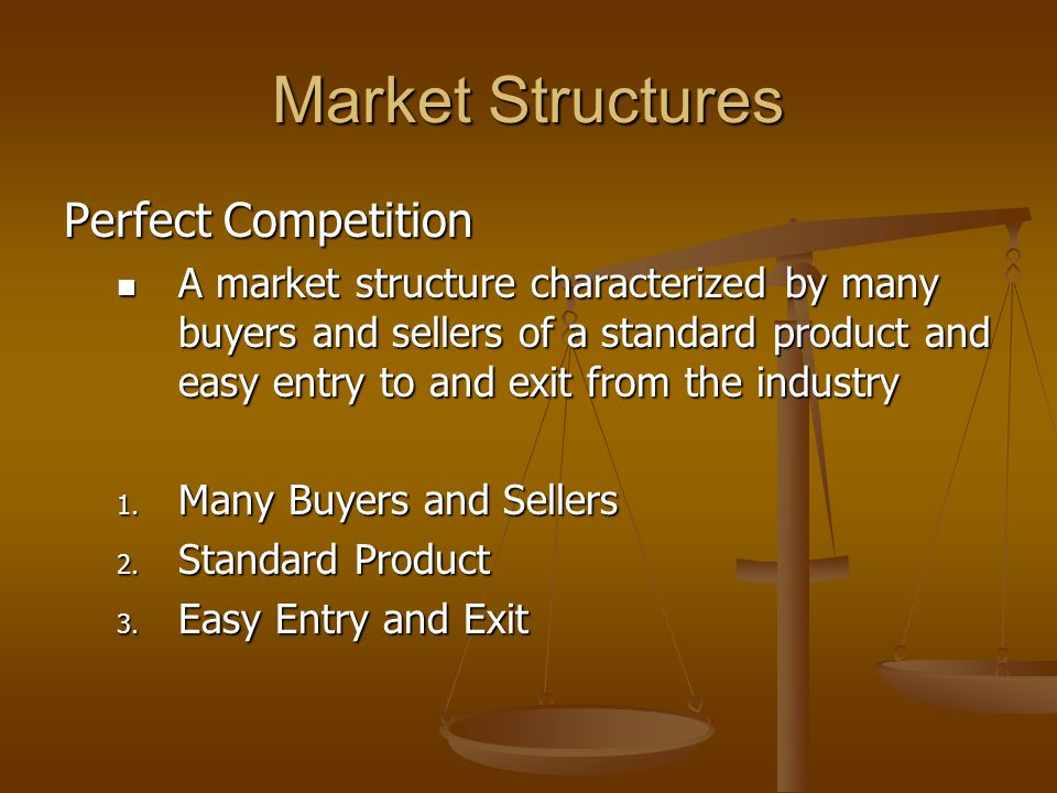 Market Structures Perfect Competition A market structure characterized by many buyers and sellers of a standard product and easy entry to and exit from the industry A market structure characterized by many buyers and sellers of a standard product and easy entry to and exit from the industry 1.