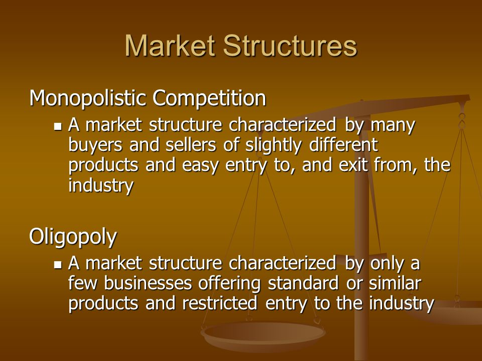 Market Structures Monopolistic Competition A market structure characterized by many buyers and sellers of slightly different products and easy entry to, and exit from, the industry A market structure characterized by many buyers and sellers of slightly different products and easy entry to, and exit from, the industryOligopoly A market structure characterized by only a few businesses offering standard or similar products and restricted entry to the industry A market structure characterized by only a few businesses offering standard or similar products and restricted entry to the industry