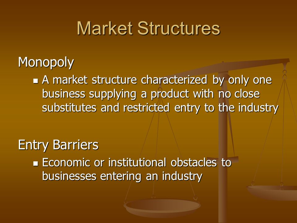 Market Structures Monopoly A market structure characterized by only one business supplying a product with no close substitutes and restricted entry to the industry A market structure characterized by only one business supplying a product with no close substitutes and restricted entry to the industry Entry Barriers Economic or institutional obstacles to businesses entering an industry Economic or institutional obstacles to businesses entering an industry