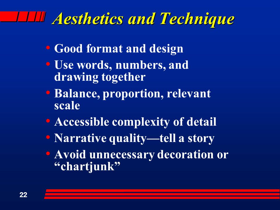 22 Aesthetics and Technique Good format and design Use words, numbers, and drawing together Balance, proportion, relevant scale Accessible complexity of detail Narrative quality—tell a story Avoid unnecessary decoration or chartjunk