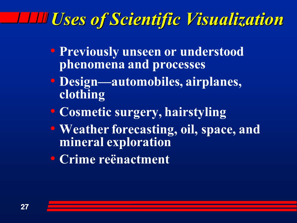 27 Uses of Scientific Visualization Previously unseen or understood phenomena and processes Design—automobiles, airplanes, clothing Cosmetic surgery, hairstyling Weather forecasting, oil, space, and mineral exploration Crime reënactment