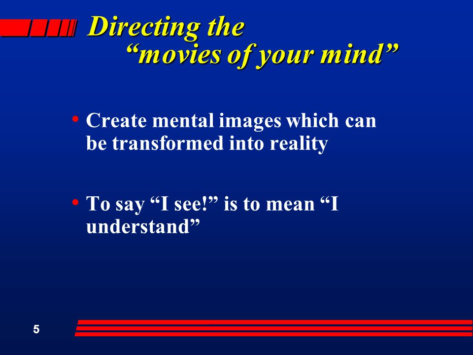 5 Directing the movies of your mind Create mental images which can be transformed into reality To say I see! is to mean I understand