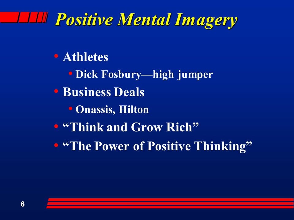 6 Positive Mental Imagery Athletes Dick Fosbury—high jumper Business Deals Onassis, Hilton Think and Grow Rich The Power of Positive Thinking