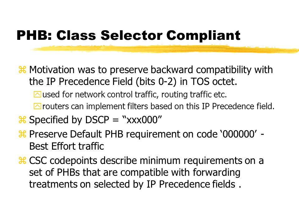 PHB: Class Selector Compliant zMotivation was to preserve backward compatibility with the IP Precedence Field (bits 0-2) in TOS octet.