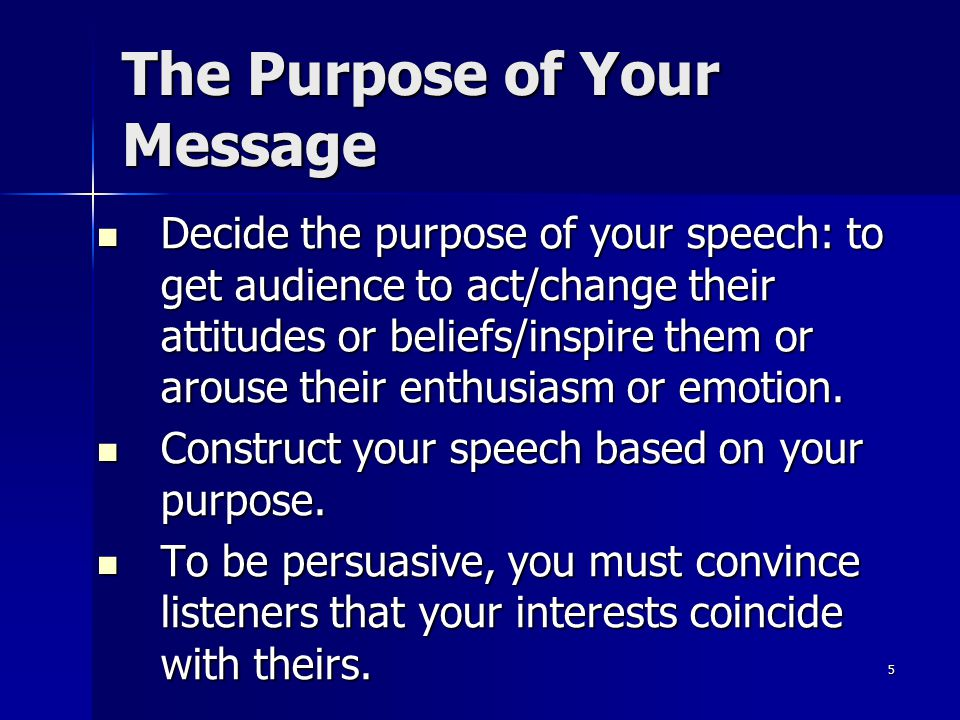 5 Decide the purpose of your speech: to get audience to act/change their attitudes or beliefs/inspire them or arouse their enthusiasm or emotion.
