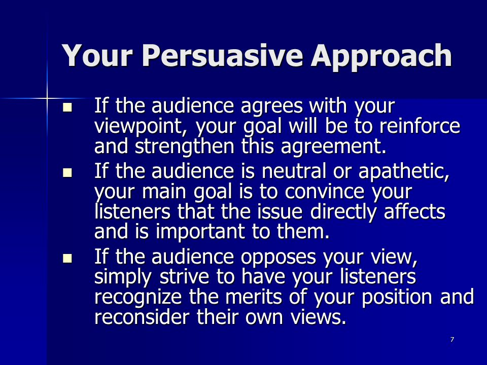 7 Your Persuasive Approach If the audience agrees with your viewpoint, your goal will be to reinforce and strengthen this agreement.