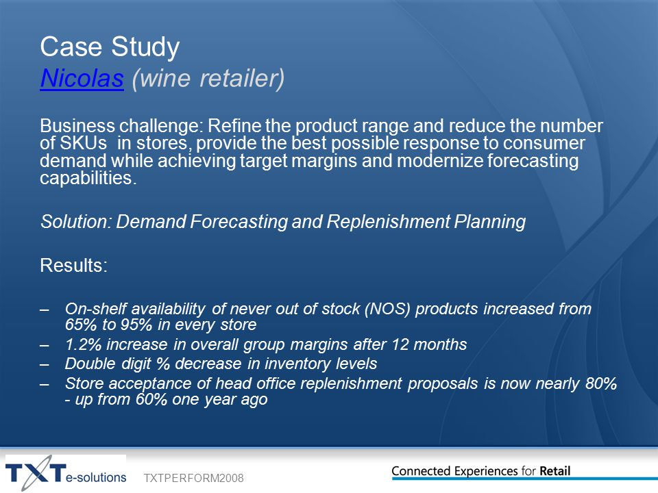 TXTPERFORM2008 Case Study Nicolas (wine retailer) Nicolas Business challenge: Refine the product range and reduce the number of SKUs in stores, provide the best possible response to consumer demand while achieving target margins and modernize forecasting capabilities.