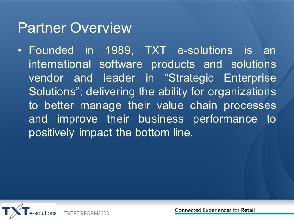 TXTPERFORM2008 Partner Overview Founded in 1989, TXT e-solutions is an international software products and solutions vendor and leader in Strategic Enterprise Solutions ; delivering the ability for organizations to better manage their value chain processes and improve their business performance to positively impact the bottom line.