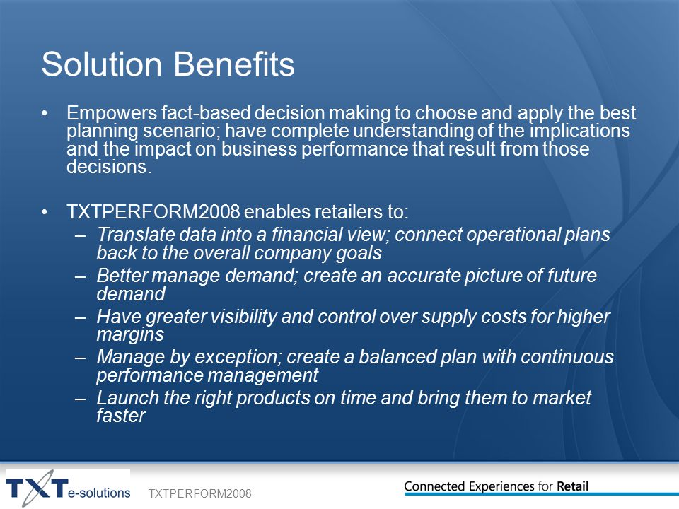 TXTPERFORM2008 Solution Benefits Empowers fact-based decision making to choose and apply the best planning scenario; have complete understanding of the implications and the impact on business performance that result from those decisions.