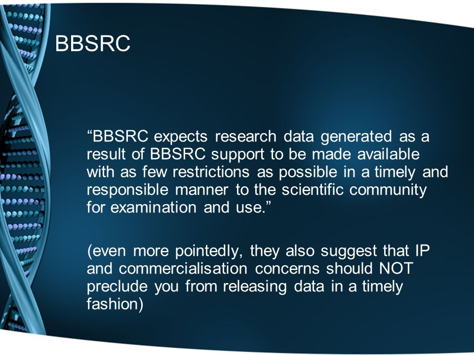 BBSRC BBSRC expects research data generated as a result of BBSRC support to be made available with as few restrictions as possible in a timely and responsible manner to the scientific community for examination and use. (even more pointedly, they also suggest that IP and commercialisation concerns should NOT preclude you from releasing data in a timely fashion)