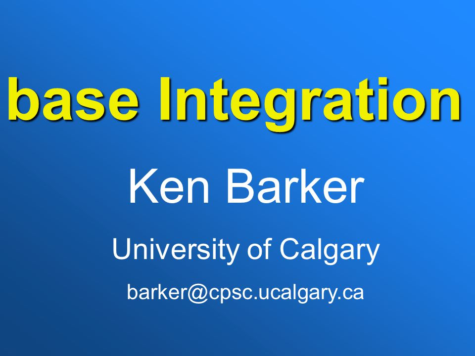 base Integration Ken Barker University of Calgary