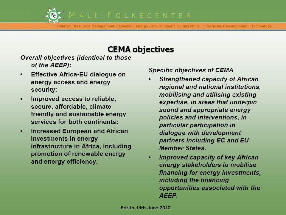CEMA objectives Overall objectives (identical to those of the AEEP): Effective Africa-EU dialogue on energy access and energy security; Improved access to reliable, secure, affordable, climate friendly and sustainable energy services for both continents; Increased European and African investments in energy infrastructure in Africa, including promotion of renewable energy and energy efficiency.
