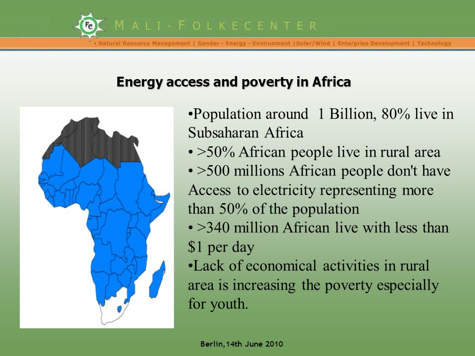 Energy access and poverty in Africa Population around 1 Billion, 80% live in Subsaharan Africa >50% African people live in rural area >500 millions African people don t have Access to electricity representing more than 50% of the population >340 million African live with less than $1 per day Lack of economical activities in rural area is increasing the poverty especially for youth.