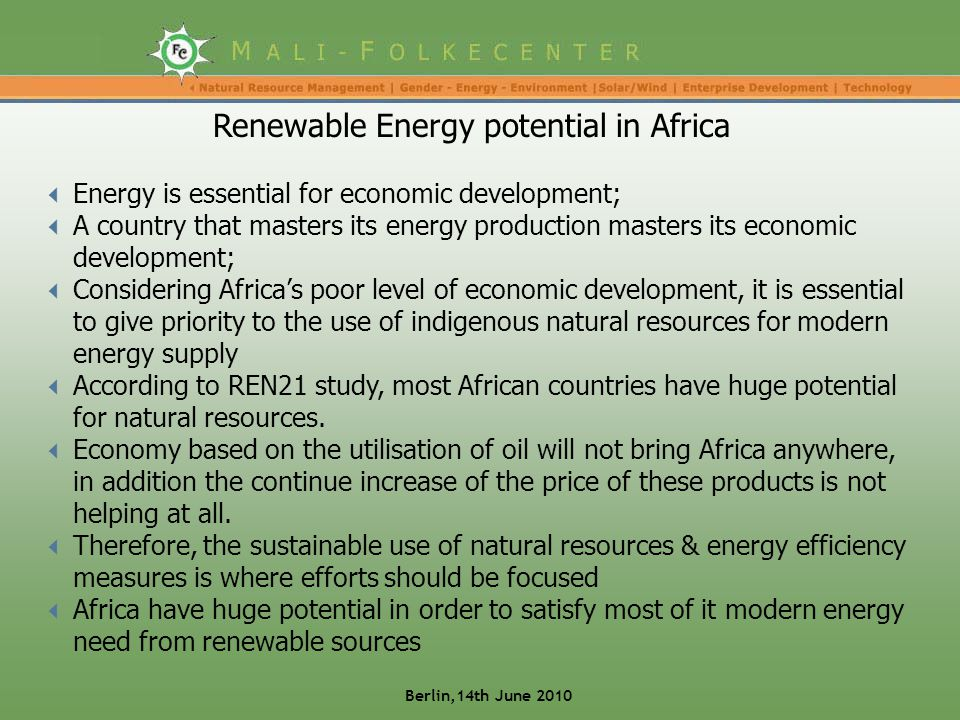  Energy is essential for economic development;  A country that masters its energy production masters its economic development;  Considering Africa's poor level of economic development, it is essential to give priority to the use of indigenous natural resources for modern energy supply  According to REN21 study, most African countries have huge potential for natural resources.
