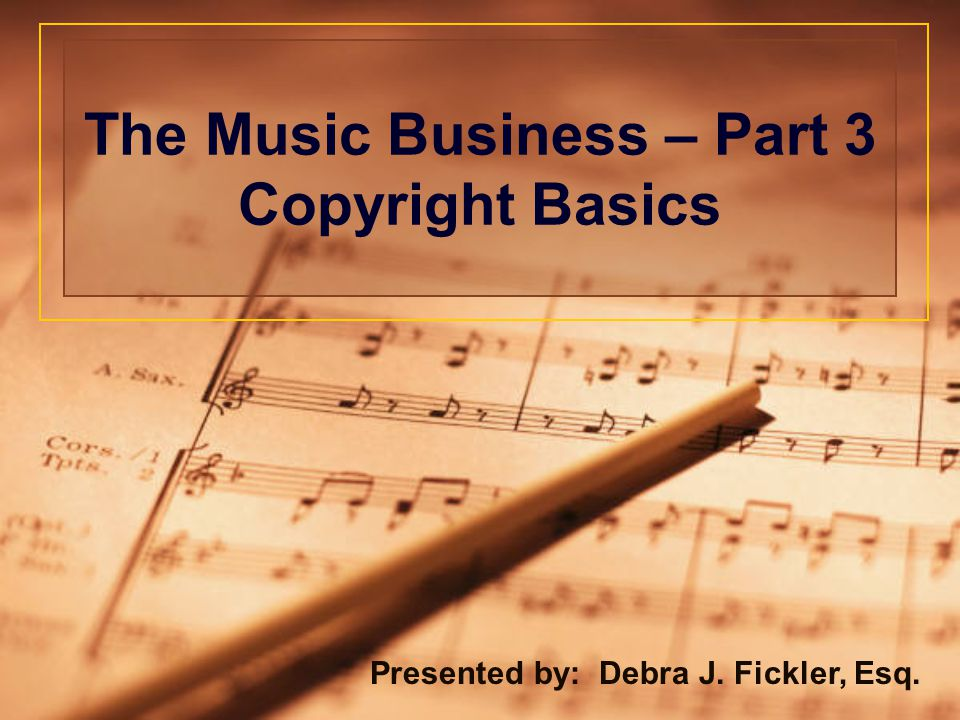The Music Business – Part 3 Copyright Basics Presented by: Debra J. Fickler, Esq.