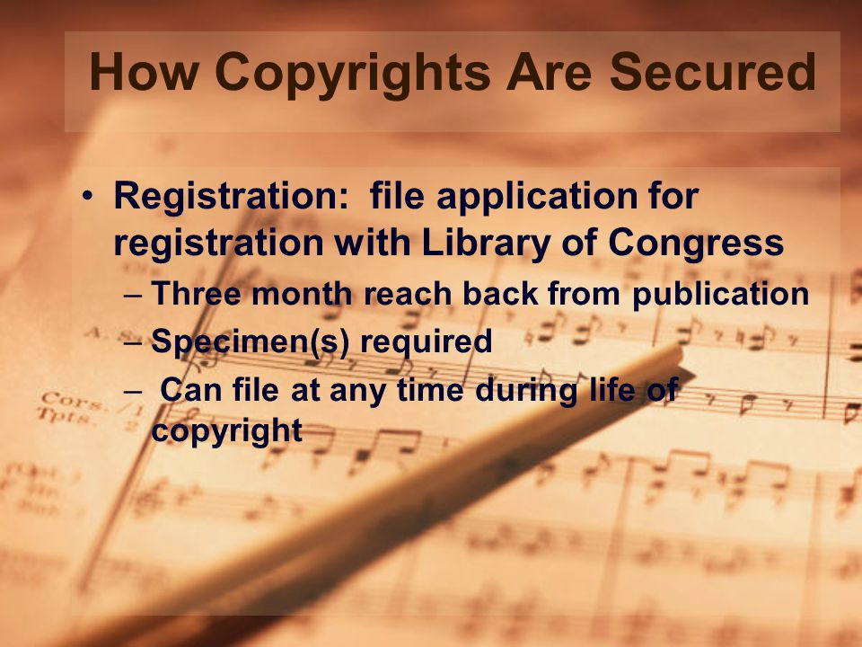 How Copyrights Are Secured Registration: file application for registration with Library of Congress –Three month reach back from publication –Specimen(s) required – Can file at any time during life of copyright
