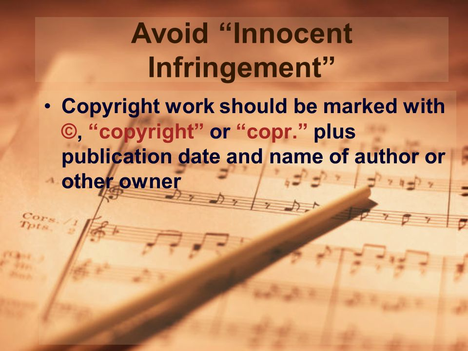 Avoid Innocent Infringement Copyright work should be marked with ©, copyright or copr. plus publication date and name of author or other owner