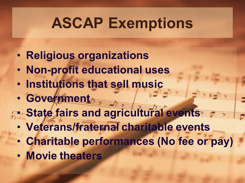 ASCAP Exemptions Religious organizations Non-profit educational uses Institutions that sell music Government State fairs and agricultural events Veterans/fraternal charitable events Charitable performances (No fee or pay) Movie theaters