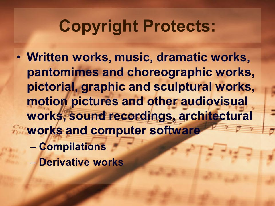 Copyright Protects: Written works, music, dramatic works, pantomimes and choreographic works, pictorial, graphic and sculptural works, motion pictures and other audiovisual works, sound recordings, architectural works and computer software –Compilations –Derivative works