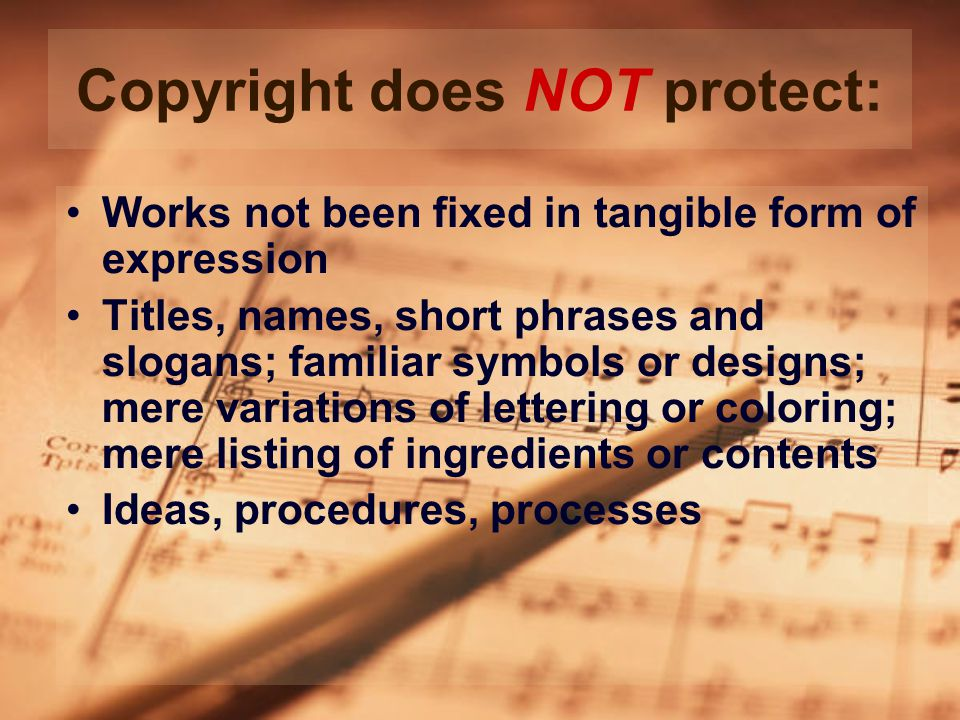 Copyright does NOT protect: Works not been fixed in tangible form of expression Titles, names, short phrases and slogans; familiar symbols or designs; mere variations of lettering or coloring; mere listing of ingredients or contents Ideas, procedures, processes