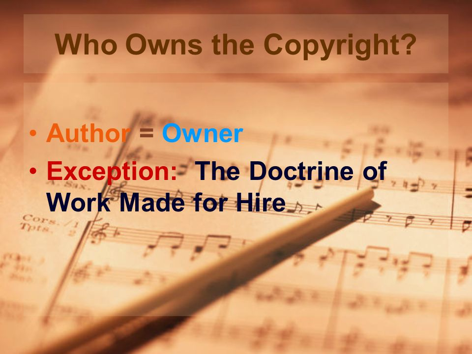 Who Owns the Copyright Author = Owner Exception: The Doctrine of Work Made for Hire
