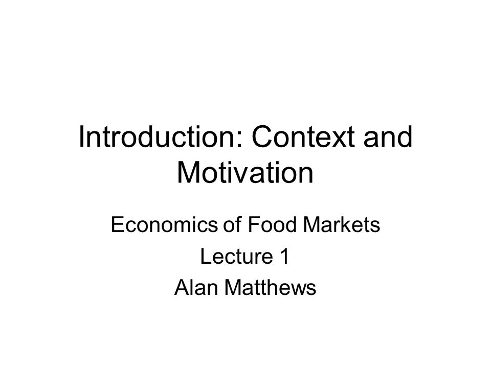 Introduction: Context and Motivation Economics of Food Markets Lecture 1 Alan Matthews