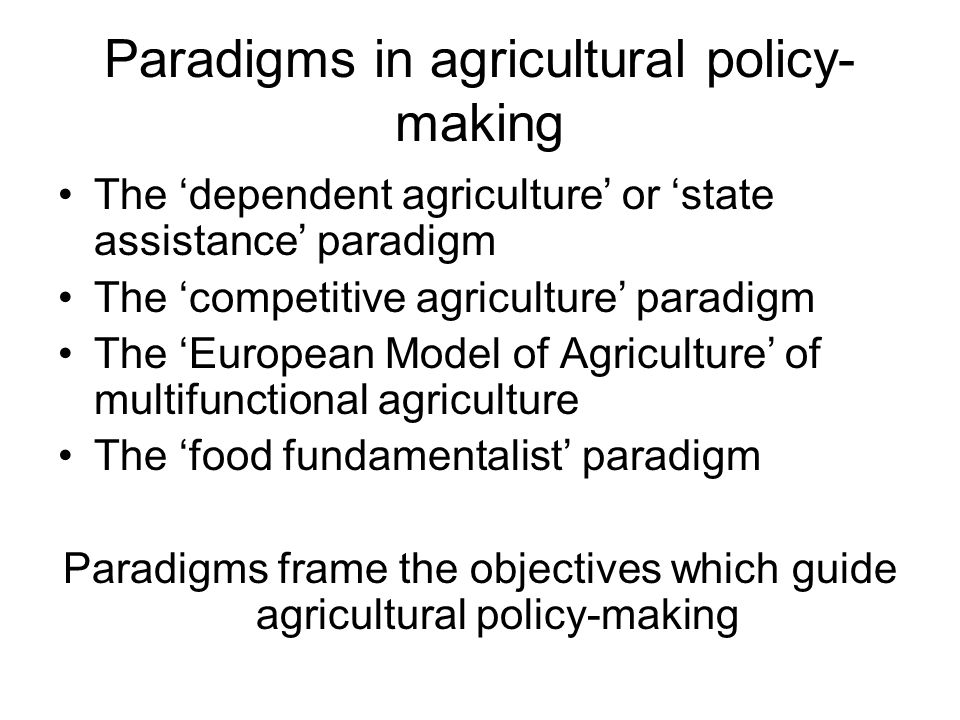 Paradigms in agricultural policy- making The 'dependent agriculture' or 'state assistance' paradigm The 'competitive agriculture' paradigm The 'European Model of Agriculture' of multifunctional agriculture The 'food fundamentalist' paradigm Paradigms frame the objectives which guide agricultural policy-making