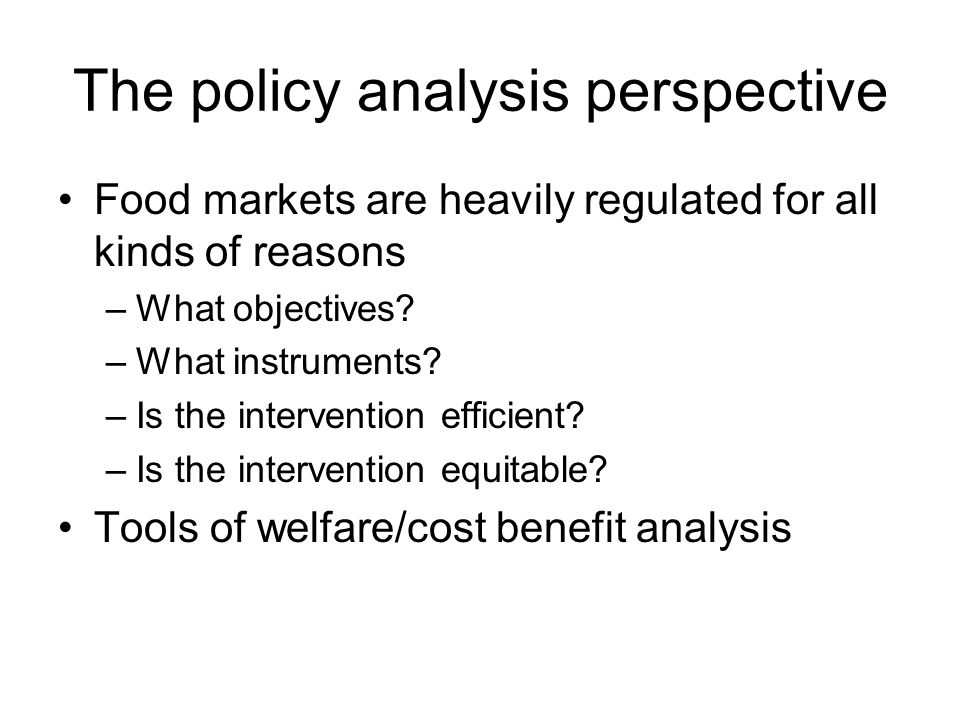 The policy analysis perspective Food markets are heavily regulated for all kinds of reasons –What objectives.