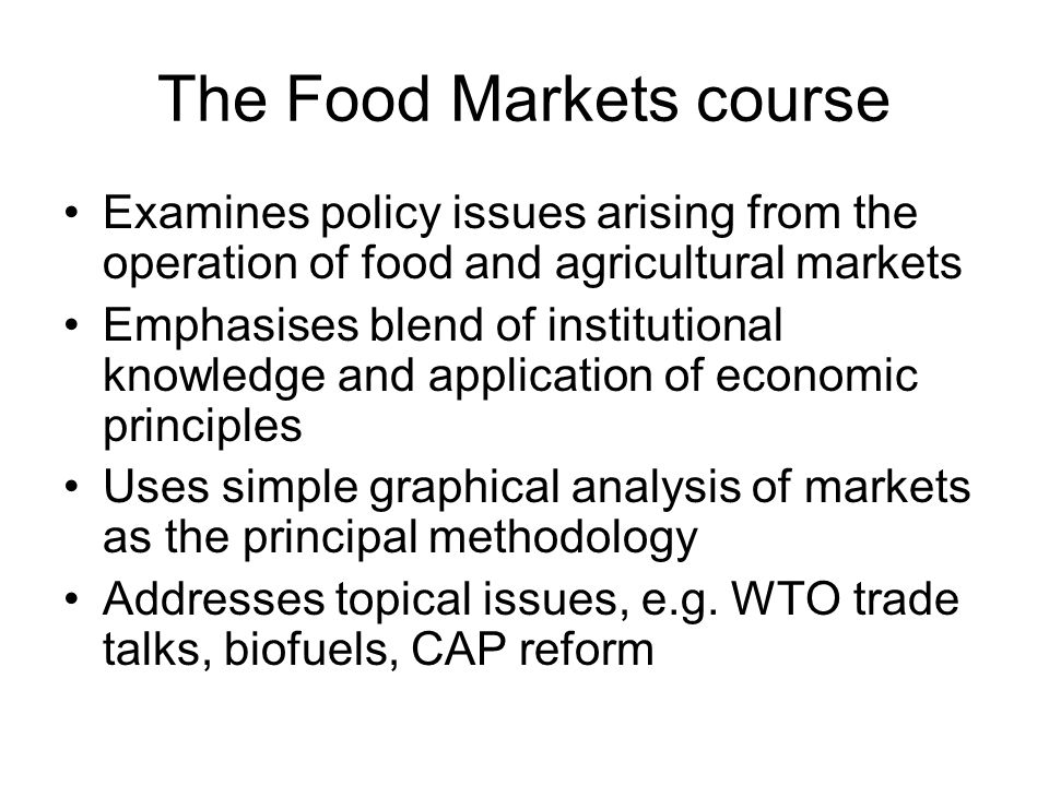 The Food Markets course Examines policy issues arising from the operation of food and agricultural markets Emphasises blend of institutional knowledge and application of economic principles Uses simple graphical analysis of markets as the principal methodology Addresses topical issues, e.g.