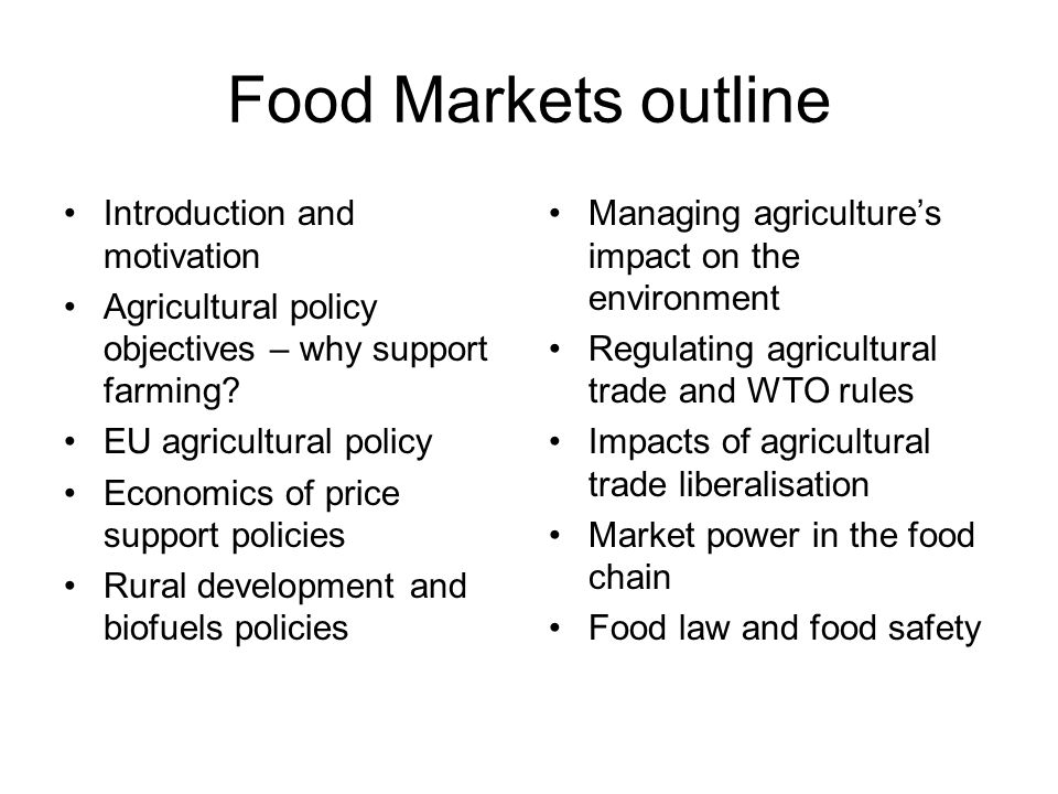 Food Markets outline Introduction and motivation Agricultural policy objectives – why support farming.