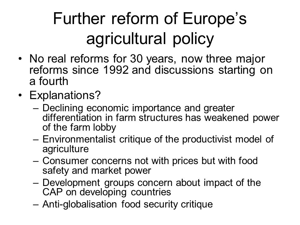 Further reform of Europe's agricultural policy No real reforms for 30 years, now three major reforms since 1992 and discussions starting on a fourth Explanations.
