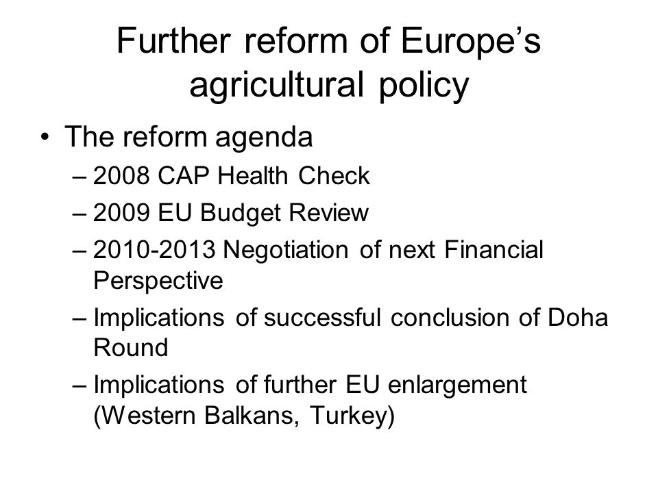 Further reform of Europe's agricultural policy The reform agenda –2008 CAP Health Check –2009 EU Budget Review – Negotiation of next Financial Perspective –Implications of successful conclusion of Doha Round –Implications of further EU enlargement (Western Balkans, Turkey)