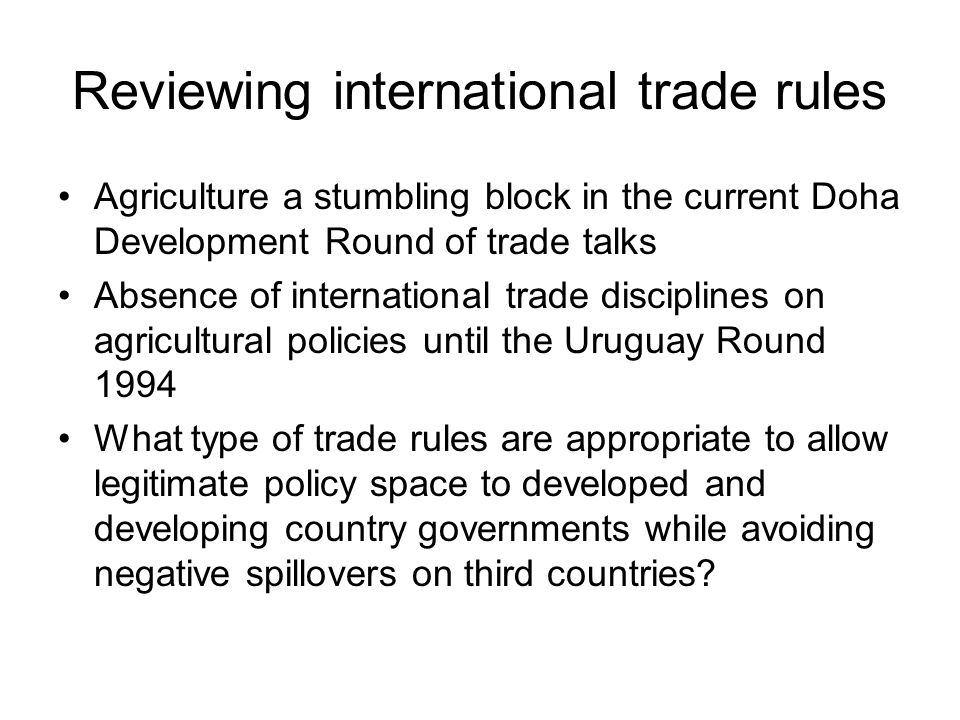 Reviewing international trade rules Agriculture a stumbling block in the current Doha Development Round of trade talks Absence of international trade disciplines on agricultural policies until the Uruguay Round 1994 What type of trade rules are appropriate to allow legitimate policy space to developed and developing country governments while avoiding negative spillovers on third countries