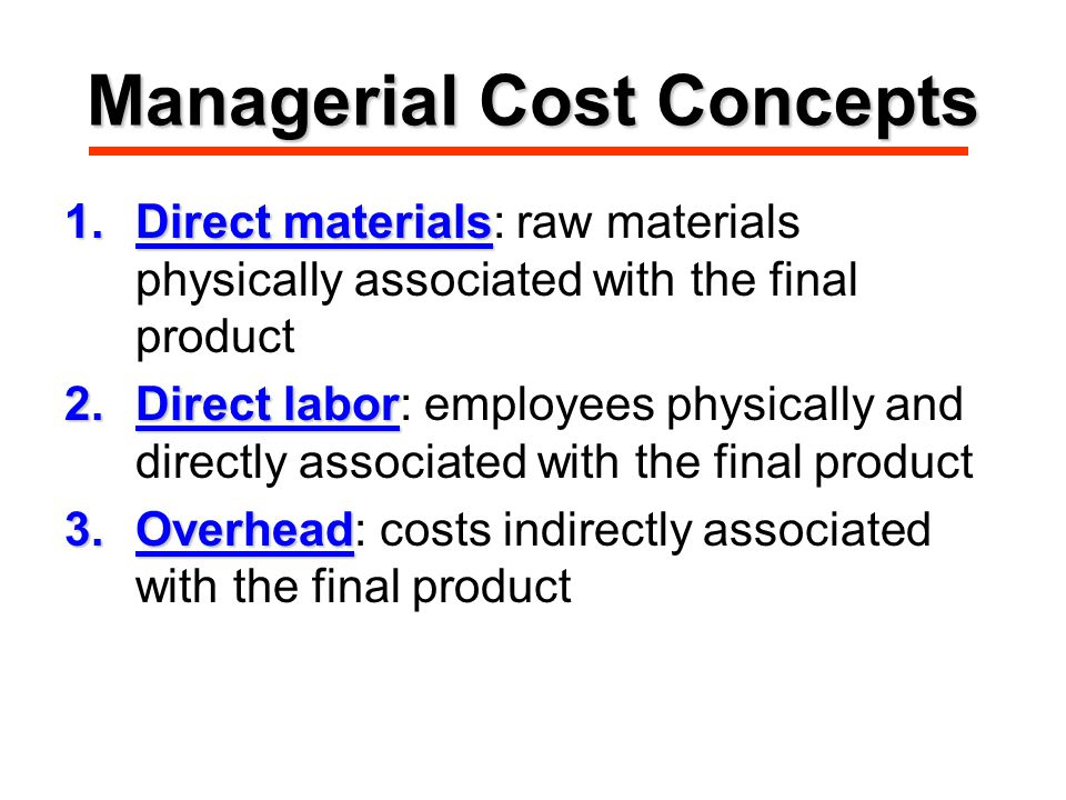 Managerial Cost Concepts 1.Direct materials 1.Direct materials: raw materials physically associated with the final product 2.Direct labor 2.Direct labor: employees physically and directly associated with the final product 3.Overhead 3.Overhead: costs indirectly associated with the final product
