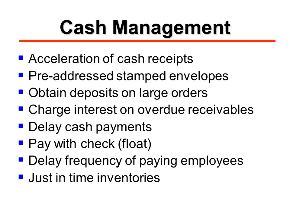 Cash Management  Acceleration of cash receipts  Pre-addressed stamped envelopes  Obtain deposits on large orders  Charge interest on overdue receivables  Delay cash payments  Pay with check (float)  Delay frequency of paying employees  Just in time inventories