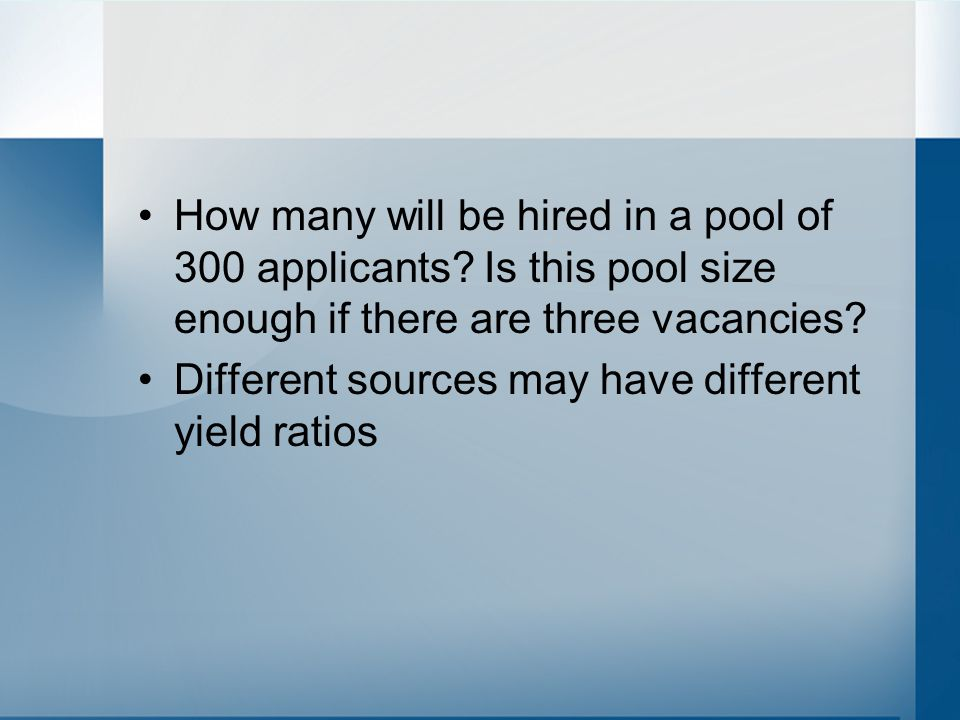 Yield ratio Applied to screened 6:1 Screened to interviewed 4:3 Interviewed to offered 3:2 Offered to accepted 2:1 Overall yield ratio –144:6 or 24:1 or 1200:50