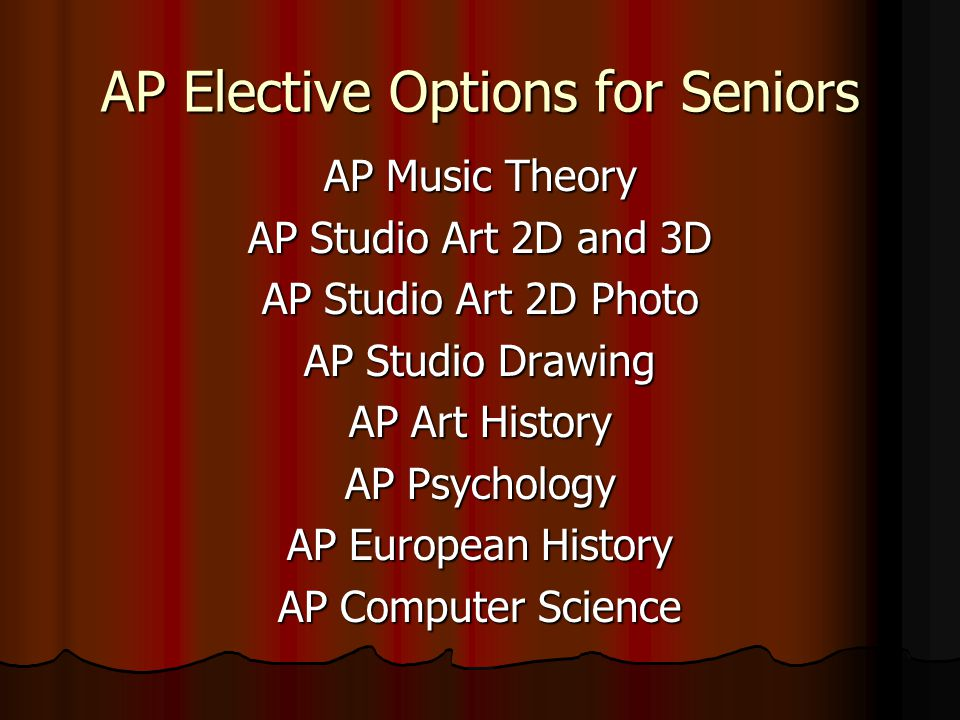 AP Elective Options for Seniors AP Music Theory AP Studio Art 2D and 3D AP Studio Art 2D Photo AP Studio Drawing AP Art History AP Psychology AP European History AP Computer Science
