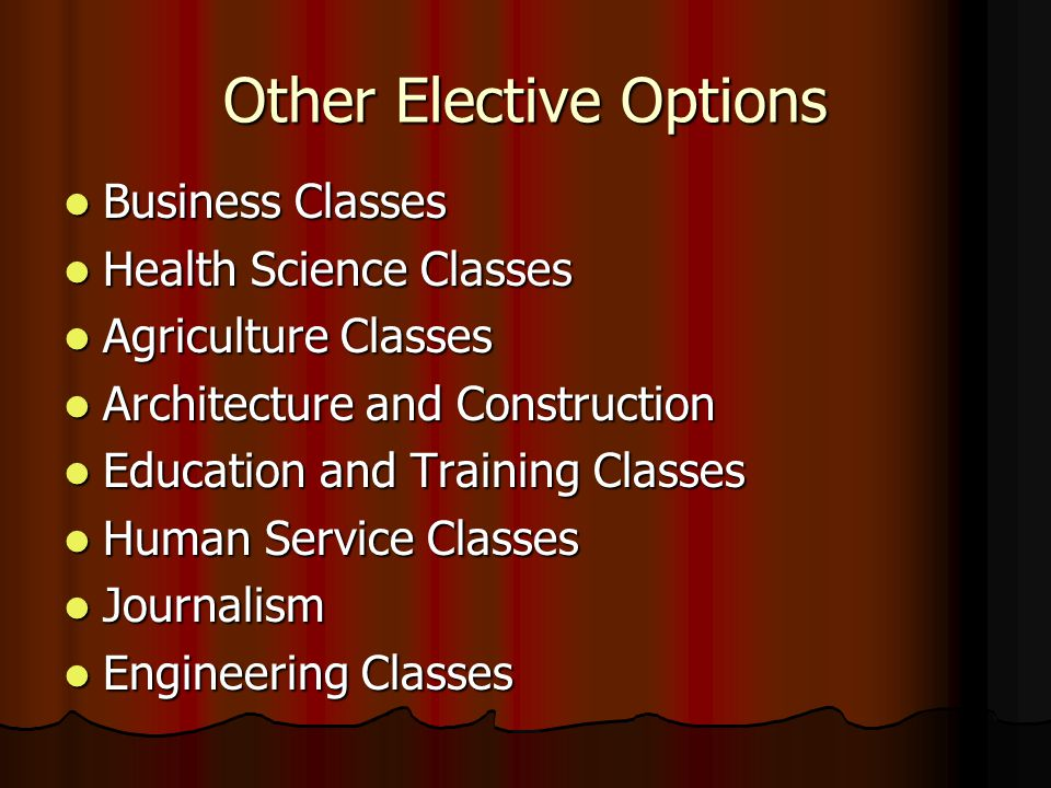 Other Elective Options Business Classes Business Classes Health Science Classes Health Science Classes Agriculture Classes Agriculture Classes Architecture and Construction Architecture and Construction Education and Training Classes Education and Training Classes Human Service Classes Human Service Classes Journalism Journalism Engineering Classes Engineering Classes