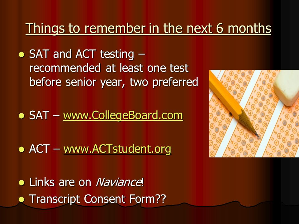 Things to remember in the next 6 months SAT and ACT testing – recommended at least one test before senior year, two preferred SAT and ACT testing – recommended at least one test before senior year, two preferred SAT –   SAT –   ACT –   ACT –   Links are on Naviance.