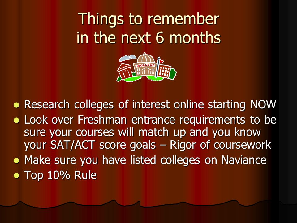 Things to remember in the next 6 months Research colleges of interest online starting NOW Research colleges of interest online starting NOW Look over Freshman entrance requirements to be sure your courses will match up and you know your SAT/ACT score goals – Rigor of coursework Look over Freshman entrance requirements to be sure your courses will match up and you know your SAT/ACT score goals – Rigor of coursework Make sure you have listed colleges on Naviance Make sure you have listed colleges on Naviance Top 10% Rule Top 10% Rule