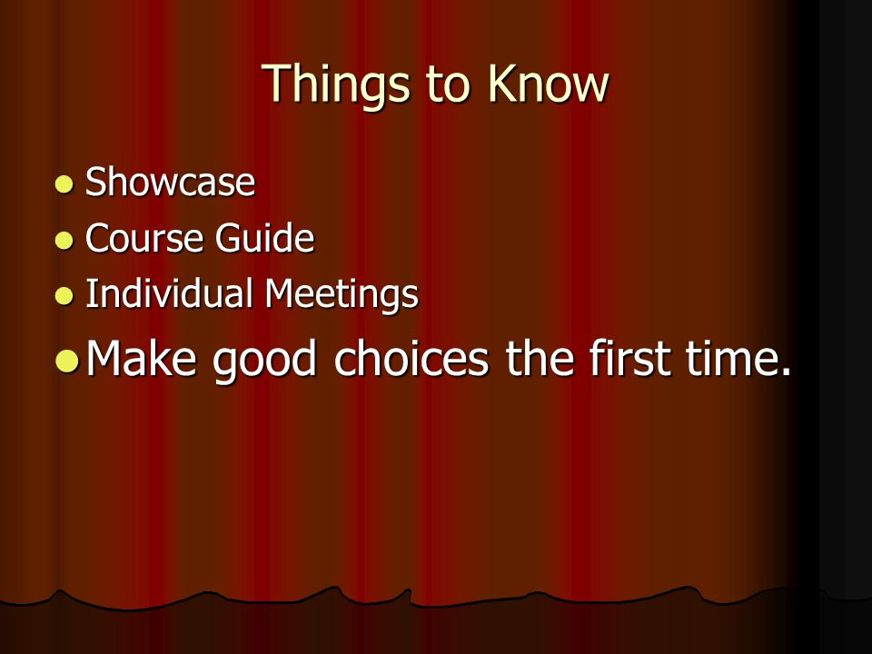 Things to Know Showcase Showcase Course Guide Course Guide Individual Meetings Individual Meetings Make good choices the first time.