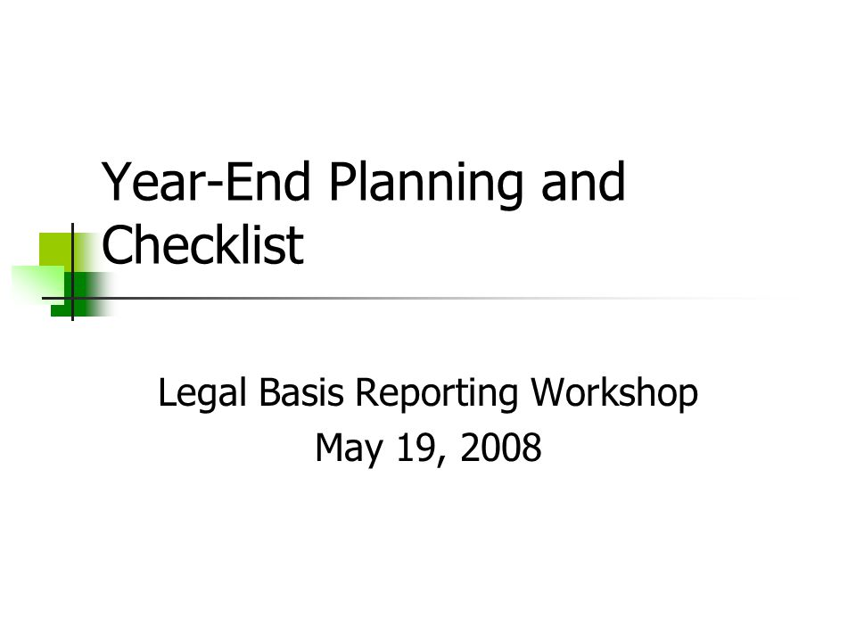 1 Year End Planning And Checklist Legal Basis Reporting Workshop May 19 2008